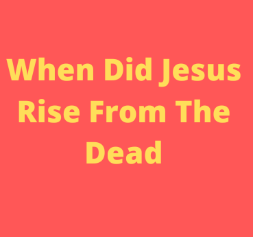 When Did Jesus Rise From The Dead