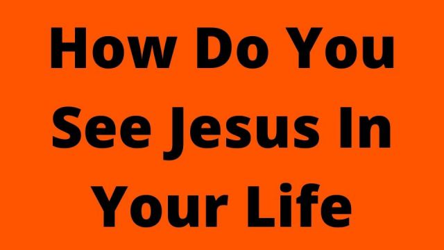 How Do You See Jesus In Your Life