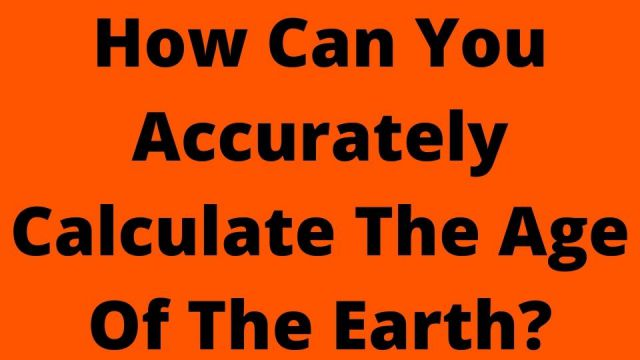 How Can You Accurately Calculate The Age Of The Earth?