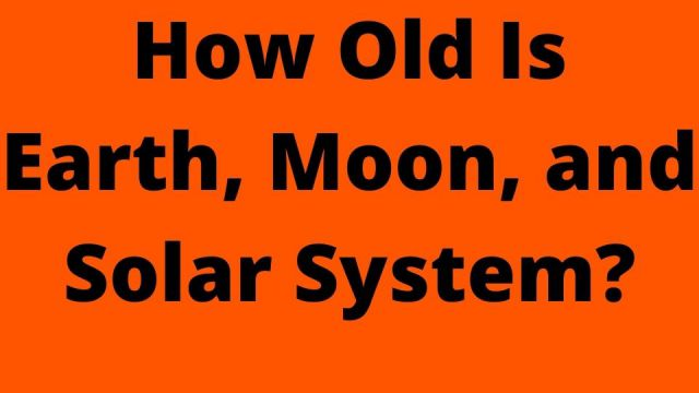 How Old Is Earth, Moon, and Solar System?