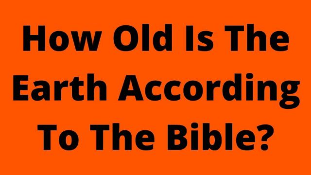 How Old Is The Earth According To The Bible?