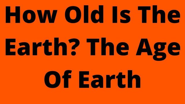 How Old Is The Earth? The Age Of Earth